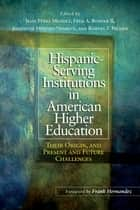 Hispanic Serving Institutions in American Higher Education - Their Origin, and Present and Future Challenges ebook by Jesse Perez Mendez, Fred A. Bonner II, Josephine Méndez-Negrete,...