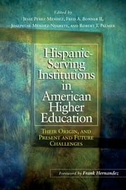 Hispanic Serving Institutions in American Higher Education - Their Origin, and Present and Future Challenges ebook by Jesse Perez Mendez,Fred A. Bonner II,Josephine Méndez-Negrete,Robert T. Palmer,Frank Hernandez
