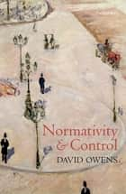 Normativity and Control ebook by David Owens
