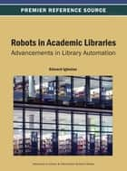 Robots in Academic Libraries - Advancements in Library Automation ebook by Edward Iglesias