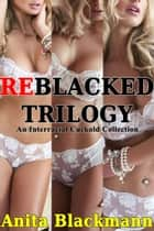 ReBlacked Trilogy: An Interracial Cuckold Collection ebook by Anita Blackmann