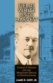 Fields White Unto Harvest - Charles F. Parham and the Missionary Origins of Pentecostalism ebook by James Goff