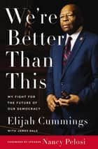 We're Better Than This - My Fight for the Future of Our Democracy ebook by Elijah Cummings, James Dale, Maya Rockeymoore Cummings
