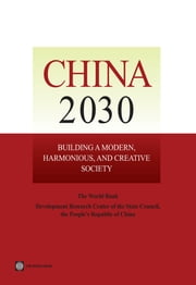 China 2030 - Building a Modern, Harmonious, and Creative Society ebook by Development Research Center of the State Council,The World Bank