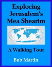 Exploring Jerusalem's Mea Shearim: A Walking Tour ebook by Bob Martin