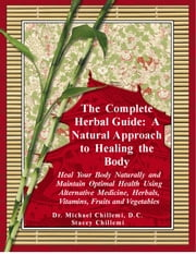 The Complete Herbal Guide: Heal Your Body Naturally and Maintain Optimal Health Using Alternative Medicine, Herbals, Vitamins, Fruits and Vegetables ebook by Stacey Chillemi,Dr. Michael Chillemi, D.C.
