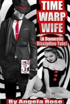 Time Warp Wife (A Domestic Discipline Tale) ebook by Angela Rose
