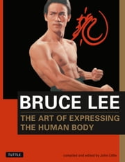 Bruce Lee: The Art of Expressing the Human Body ebook by Bruce Lee,John Little