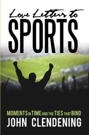 Love Letters to Sports - Moments in Time and the Ties That Bind ebook by John Clendening