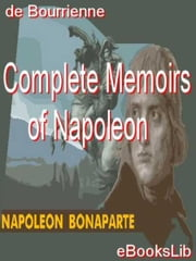 Complete Memoirs of Napoleon ebook by Louis Antoine Fauvelet de Bourrienne