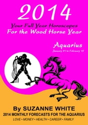 2014 Aquarius Your Full Year Horoscopes For The Wood Horse Year ebook by Suzanne White