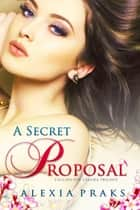 A Secret Proposal ebook by Alexia Praks