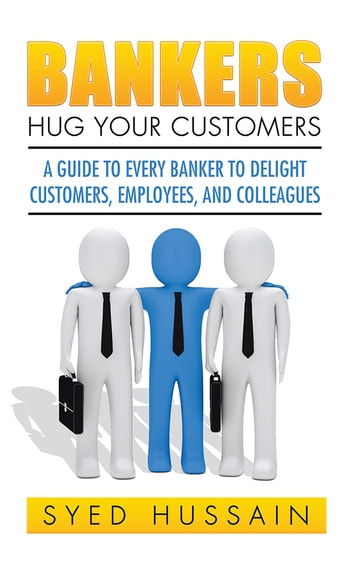 Bankers, Hug Your Customers - A GUIDE TO EVERY BANKER TO DELIGHT CUSTOMERS, EMPLOYEES, AND COLLEAGUES ebook by Syed Hussain