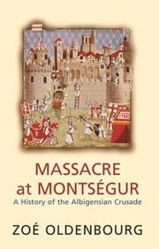 Massacre At Montsegur: A History Of The Albigensian Crusade ebook by Zoe Oldenbourg
