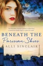 Beneath the Parisian Skies ebook by Alli Sinclair