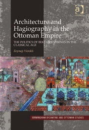 Architecture and Hagiography in the Ottoman Empire - The Politics of Bektashi Shrines in the Classical Age ebook by Dr Zeynep Yürekli,Professor Leslie Brubaker,Professor Anthony Bryer,Professor John Haldon,Dr Rhoads Murphey