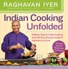 Indian Cooking Unfolded - A Master Class in Indian Cooking, with 100 Easy Recipes Using 10 Ingredients or Less ebook by Raghavan Iyer