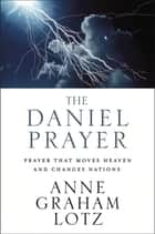 The Daniel Prayer - Prayer That Moves Heaven and Changes Nations ebook by Anne Graham Lotz