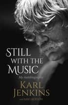 Still with the Music - My Autobiography ebook by Karl Jenkins, Sam Jackson