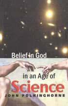 Belief in God in an Age of Science ebook by John Polkinghorne, F.R.S., K.B.E.
