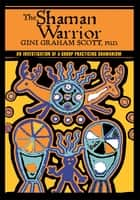 The Shaman Warrior - An Investigation of a Group Practicing Shamanism ebook by Gini Scott