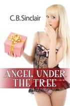 Angel Under The Tree: A Naughty Little Holiday Interlude ebook by C. B. Sinclair