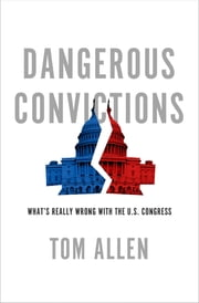 Dangerous Convictions - What's Really Wrong with the U.S. Congress ebook by Tom Allen