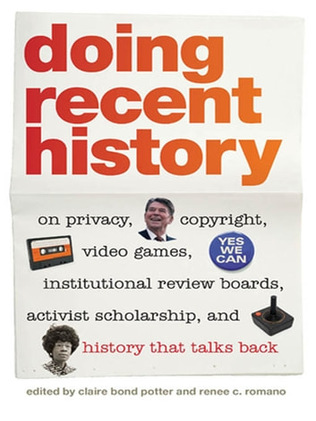 Doing Recent History - On Privacy, Copyright, Video Games, Institutional Review Boards, Activist Scholarship, and History That Talks Back ebook by Alan Christy,Alice Yang,David Greenberg,Eileen Boris,Gail Drakes,Jennifer Klein,Jeremy Saucier,Julius Bailey,Laura Brown,Martin Meeker,Nancy Kaiser,Shelley Lee,Willoughby Anderson