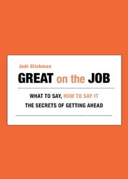 Great on the Job - What to Say, How to Say It. The Secrets of Getting Ahead. ebook by Jodi Glickman
