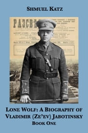 Lone Wolf: A Biography of Vladimir (Ze'ev) Jabotinsky (Book One) ebook by Shmuel Katz