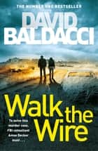 Walk the Wire - The Sunday Times Number One Bestseller ebook by David Baldacci