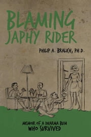 Blaming Japhy Rider - Memoir of a Dharma Bum Who Survived ebook by Philip A. Bralich, Ph.D.