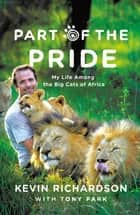 Part of the Pride - My Life Among the Big Cats of Africa ebook by Kevin Richardson, Tony Park