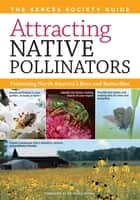 Attracting Native Pollinators: The Xerces Society Guide to Conserving North American Bees and Butterflies and Their Habitat - The Xerces Society Guide to Conserving North American Bees and Butterflies and Their Habitat ebook by The Xerces Society