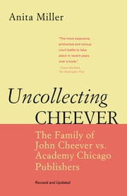 Uncollecting Cheever: The Family of John Cheever vs. Academy Chicago Publishers ebook by Miller, Anita