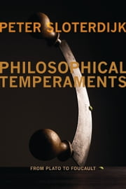 Philosophical Temperaments - From Plato to Foucault ebook by Peter Sloterdijk,Creston Davis,Thomas Dunlap