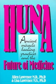 Huna, Ancient Miracle Healing Practices and The Future of Medicine ebook by Allen Lawrence