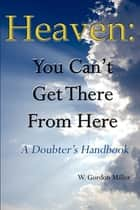 Heaven: You Can't Get There From Here ebook by William Miller