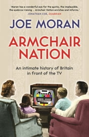 Armchair Nation: An intimate history of Britain in front of the TV ebook by Joe Moran