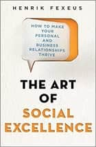 The Art of Social Excellence - How to Make Your Personal and Business Relationships Thrive ebook by Henrik Fexeus