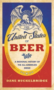 The United States of Beer - A Regional History of the All-American Drink ebook by Dane Huckelbridge