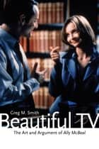 Beautiful TV - The Art and Argument of Ally McBeal ebook by Greg M. Smith