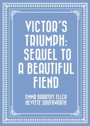 Victor's Triumph: Sequel to A Beautiful Fiend ebook by Emma Dorothy Eliza Nevitte Southworth