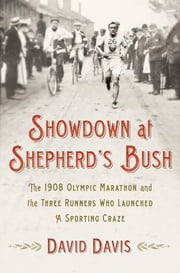 Showdown at Shepherd's Bush - The 1908 Olympic Marathon and the Three Runners Who Launched a Sporting Craze ebook by David Davis