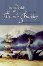The Remarkable World of Frances Barkley: 1769-1845 ebook by Beth Hill,Cathy Converse