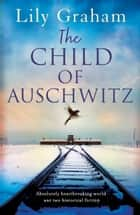 The Child of Auschwitz - Absolutely heartbreaking World War 2 historical fiction eBook by Lily Graham