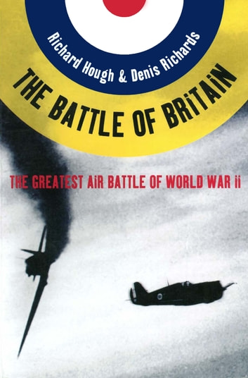 The Battle of Britain: The Greatest Air Battle of World War II ebook by Richard Alexander Hough,Denis Richards