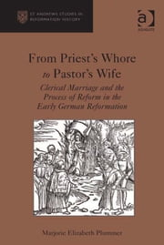 From Priest's Whore to Pastor's Wife - Clerical Marriage and the Process of Reform in the Early German Reformation ebook by Dr Marjorie Elizabeth Plummer,Professor Euan Cameron,Professor Bruce Gordon,Dr Bridget Heal,Professor Roger A Mason,Professor Amy Nelson Burnett,Dr Andrew Pettegree,Professor Kaspar von Greyerz,Professor Alec Ryrie,Dr Felicity Heal,Dr Jonathan Willis,Dr Karin Maag