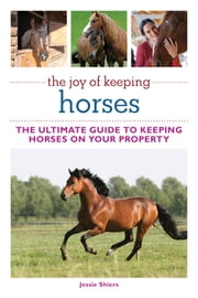 The Joy of Keeping Horses - Th Ultimate Guide to Keeping Horses on Your Property ebook by Jessie Shiers
