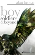 Boy Soldier and Beyond ebook by Alan Brown